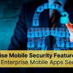 Enterprise Mobile App Security Features: How to Keep Enterprise Mobile App Secure?